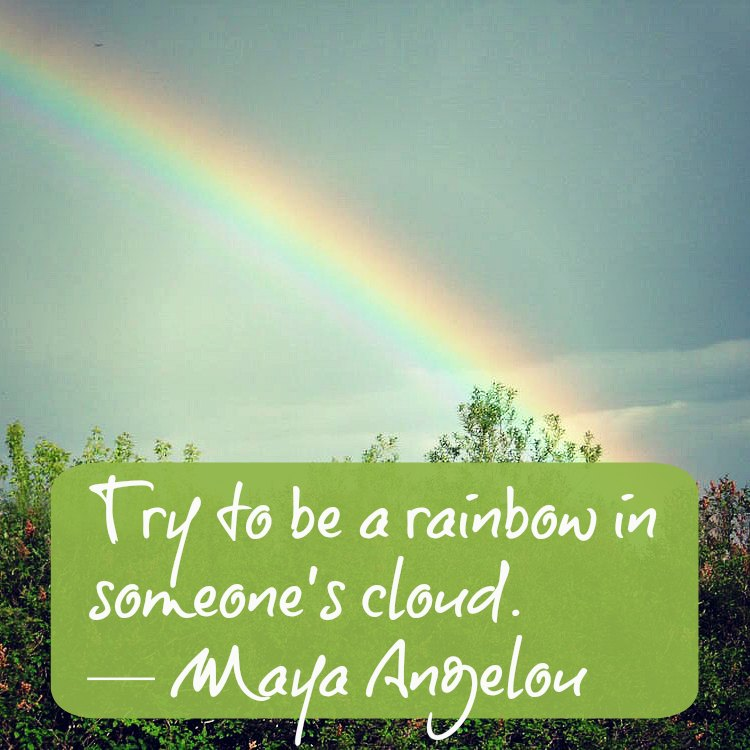 Be a rainbow in someone else's cloud - a quote graphic by Maya Angelou